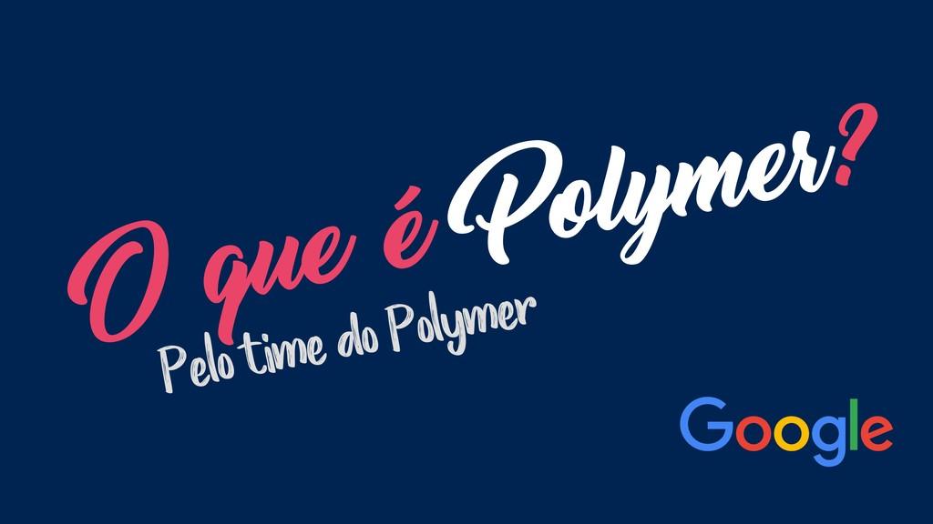 O que é Polymer? Pelo time do Polymer