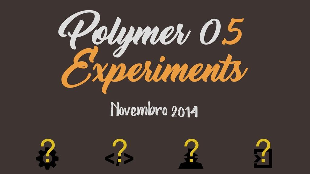 Novembro 2014 Polymer 0.5 Experiments ? ? ? ?