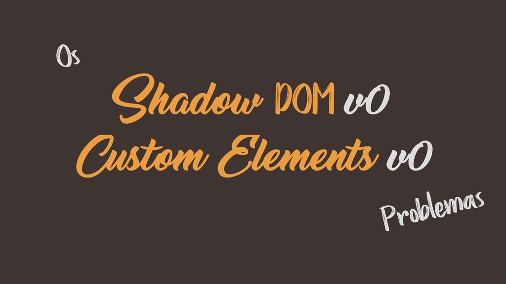 Shadow DOM v0 Custom Elements v0 Os Problemas