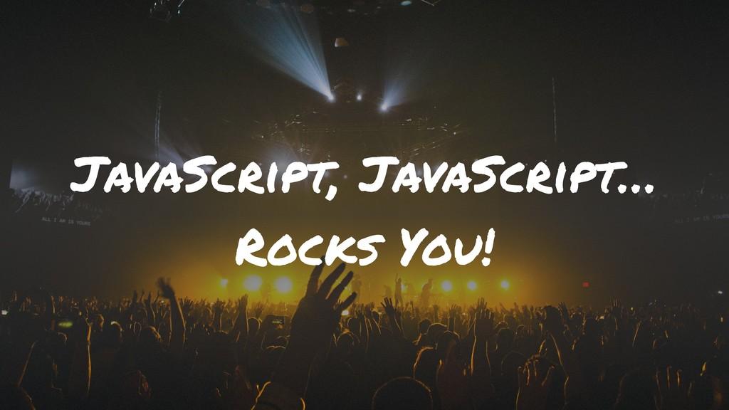 JavaScript, JavaScript… Rocks You!