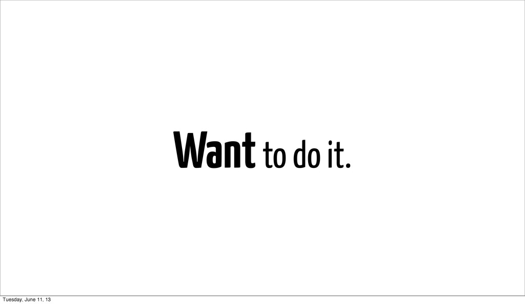 Want to do it. Tuesday, June 11, 13