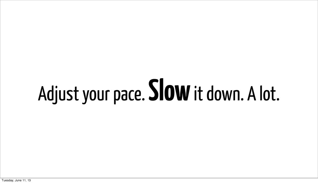 Adjust your pace. Slow it down. A lot. Tuesday,...