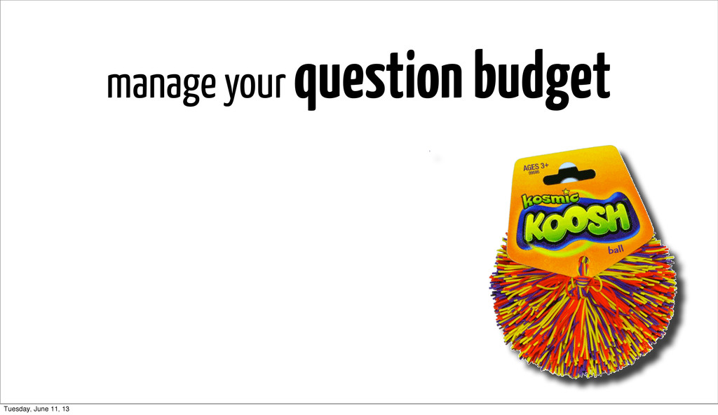 manage your question budget Tuesday, June 11, 13