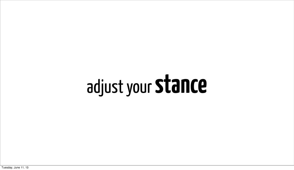 adjust your stance Tuesday, June 11, 13