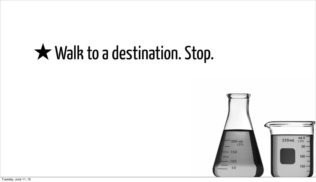 ★Walk to a destination. Stop. Tuesday, June 11,...
