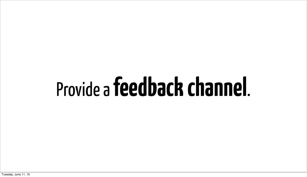 Provide a feedback channel. Tuesday, June 11, 13