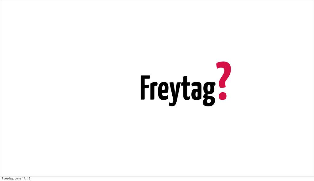 Freytag? Tuesday, June 11, 13