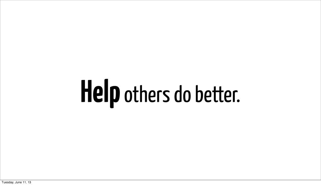 Help others do better. Tuesday, June 11, 13