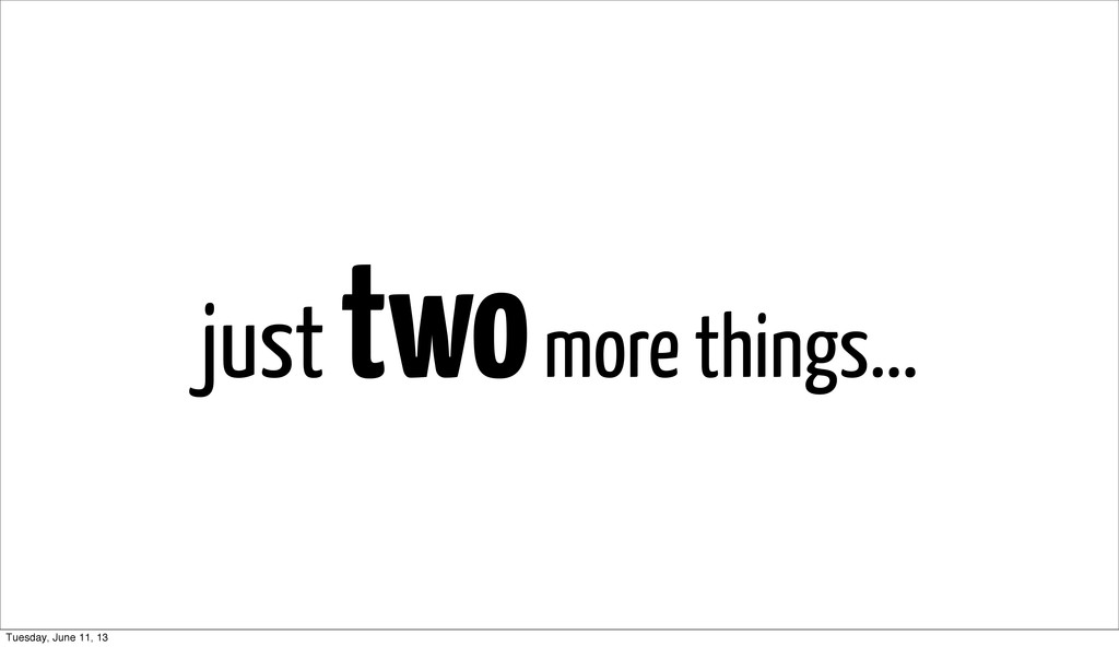 just two more things... Tuesday, June 11, 13