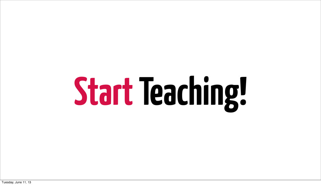 Start Teaching! Tuesday, June 11, 13
