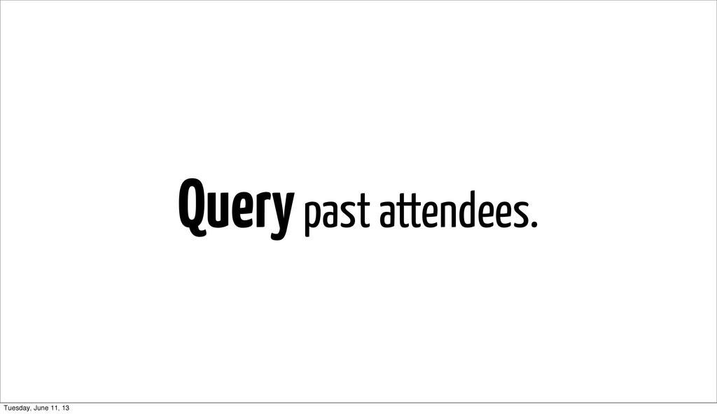 Query past attendees. Tuesday, June 11, 13