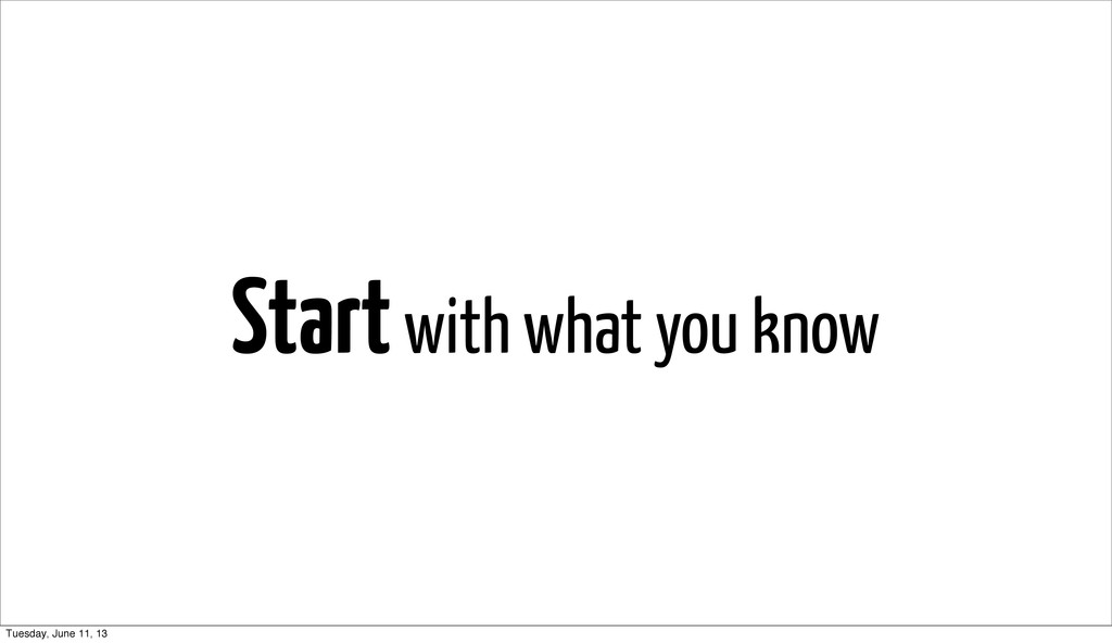 Start with what you know Tuesday, June 11, 13
