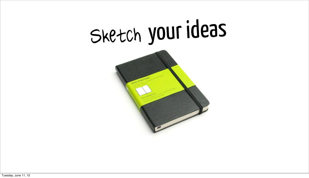 Sketch your ideas Tuesday, June 11, 13