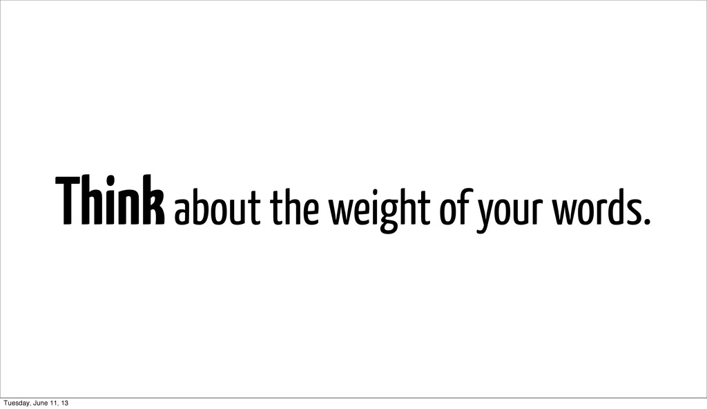 Think about the weight of your words. Tuesday, ...