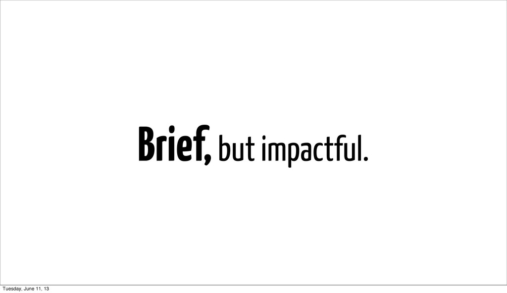 Brief, but impactful. Tuesday, June 11, 13
