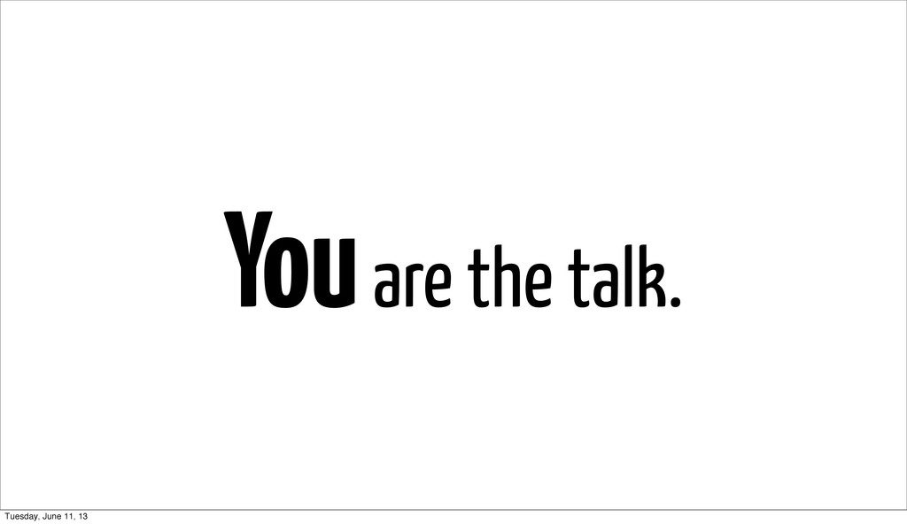 You are the talk. Tuesday, June 11, 13