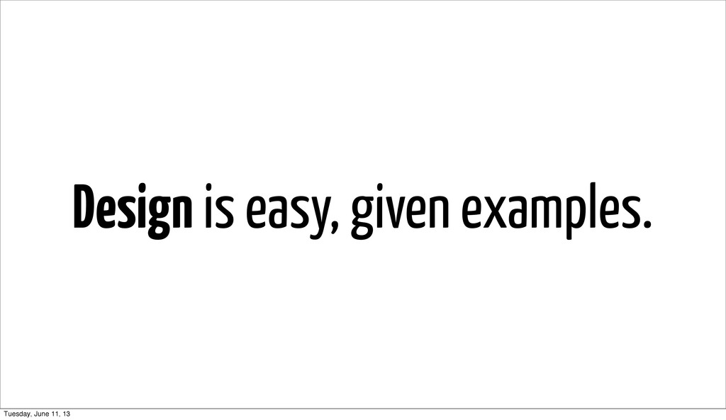 Design is easy, given examples. Tuesday, June 1...