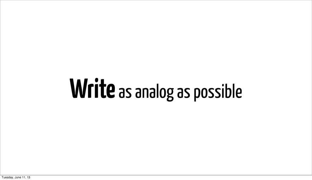 Write as analog as possible Tuesday, June 11, 13