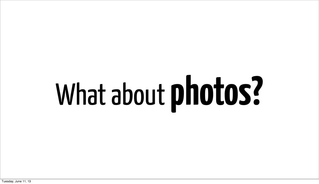What about photos? Tuesday, June 11, 13