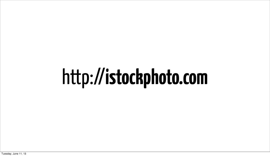 http://istockphoto.com Tuesday, June 11, 13