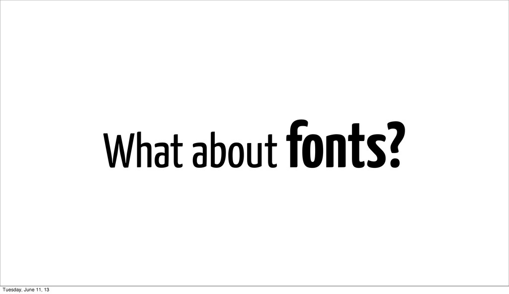 What about fonts? Tuesday, June 11, 13