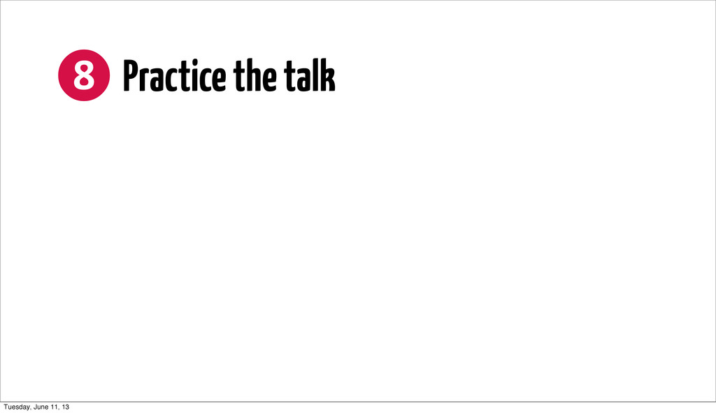 ❽ Practice the talk Tuesday, June 11, 13