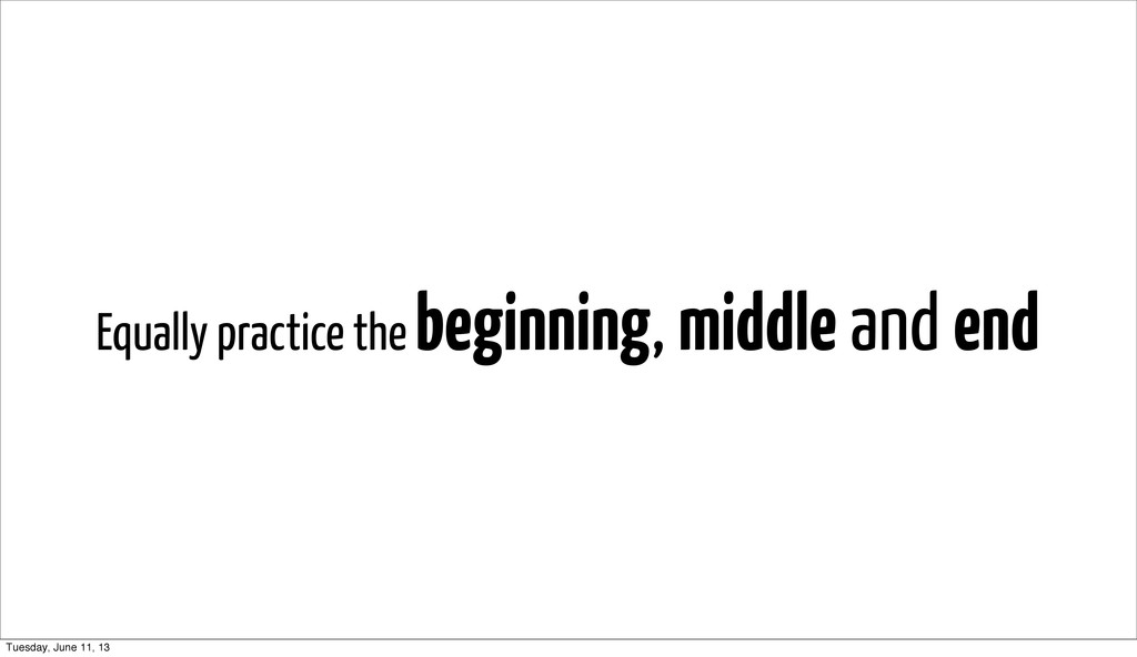Equally practice the beginning, middle and end ...
