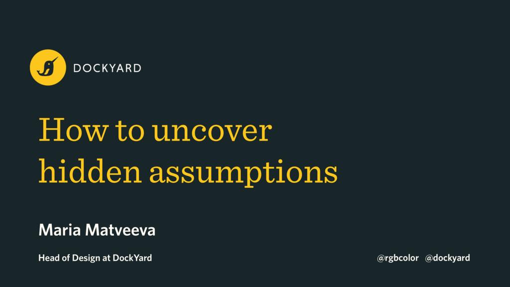 How to uncover  hidden assumptions Maria Matve...