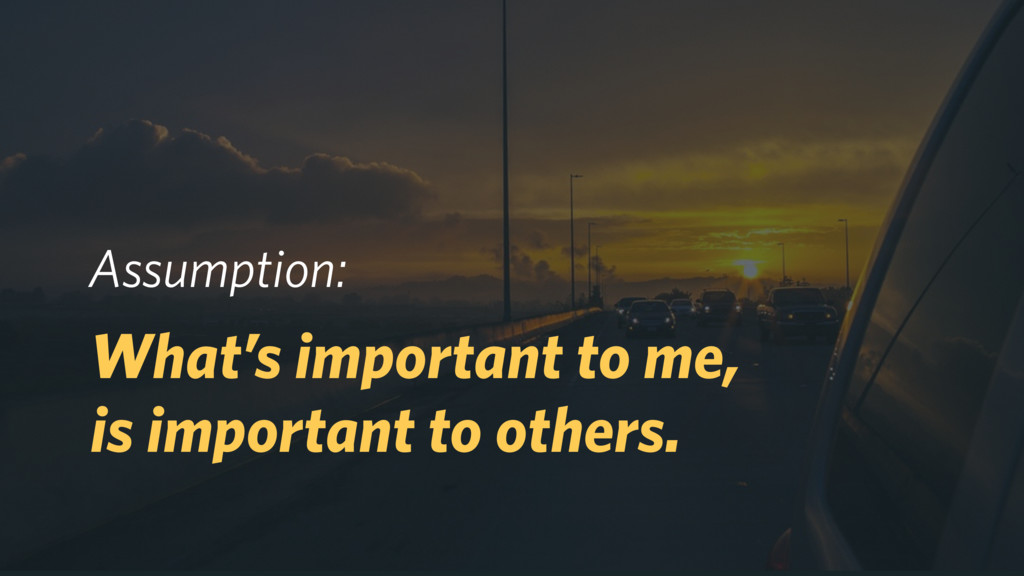 Assumption: What's important to me, is importa...