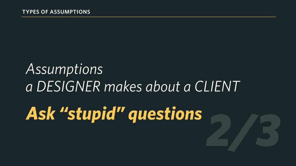 TYPES OF ASSUMPTIONS Assumptions  a DESIGNER m...