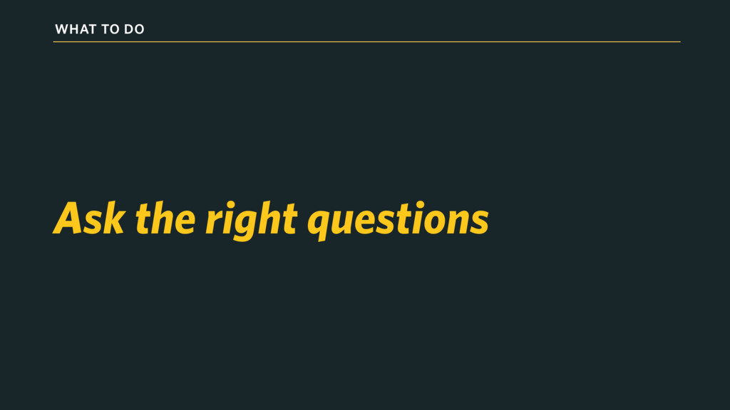 WHAT TO DO Ask the right questions