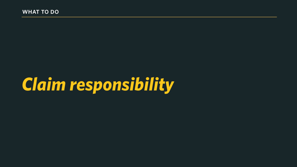 WHAT TO DO Claim responsibility