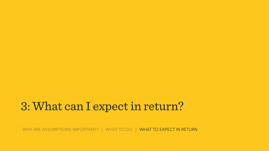 3: What can I expect in return? WHY ARE ASSUMPT...
