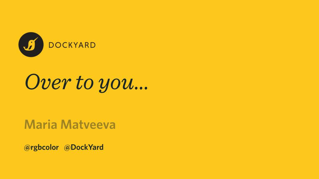 Maria Matveeva @rgbcolor @DockYard Over to you…