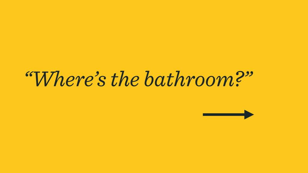 """""""Where's the bathroom?"""""""