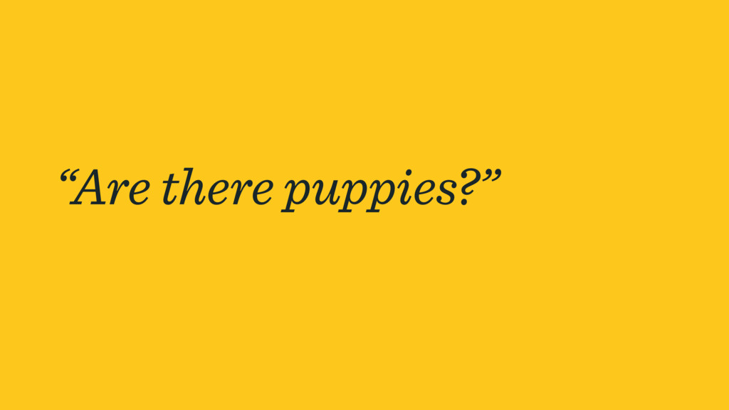 """""""Are there puppies?"""""""
