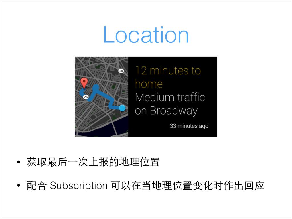 Location • 获取最后⼀一次上报的地理位置 • 配合 Subscription 可以在...