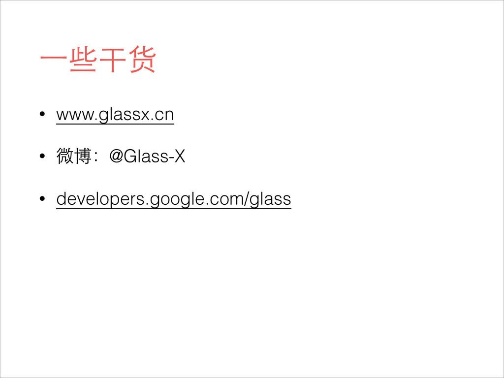⼀一些干货 • www.glassx.cn • 微博:@Glass-X • developer...