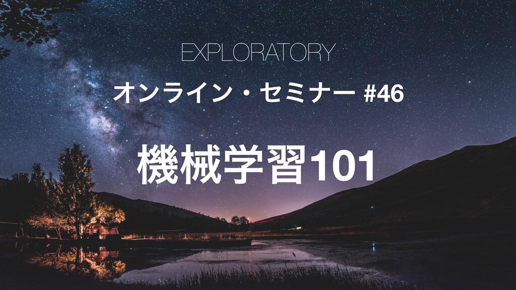 EXPLORATORY ΦϯϥΠϯɾηϛφʔ #46 ػցֶश101