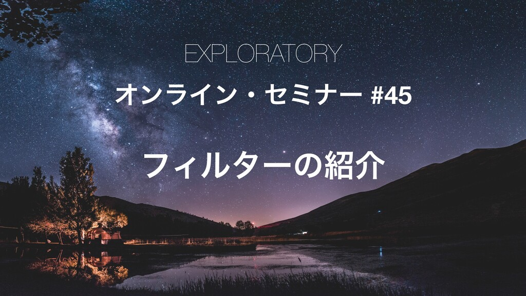 EXPLORATORY ΦϯϥΠϯɾηϛφʔ #45 ϑΟϧλʔͷհ