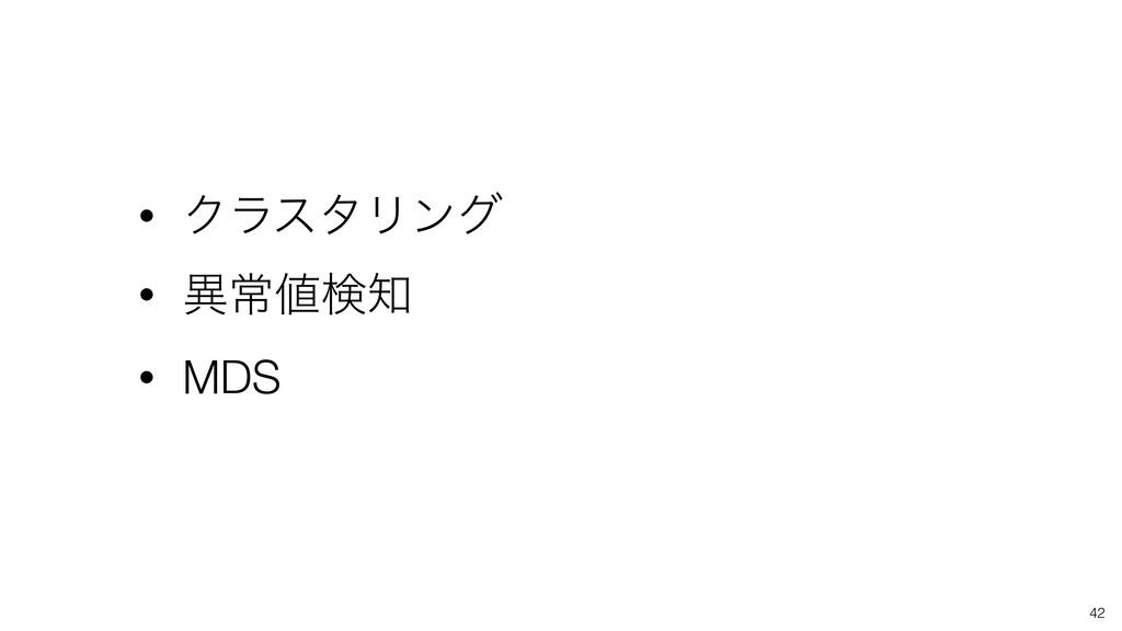 42 • ΫϥελϦϯά • ҟৗݕ • MDS
