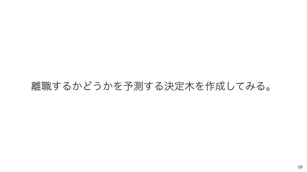 59 ৬͢Δ͔Ͳ͏͔Λ༧ଌ͢ΔܾఆΛ࡞ͯ͠ΈΔɻ