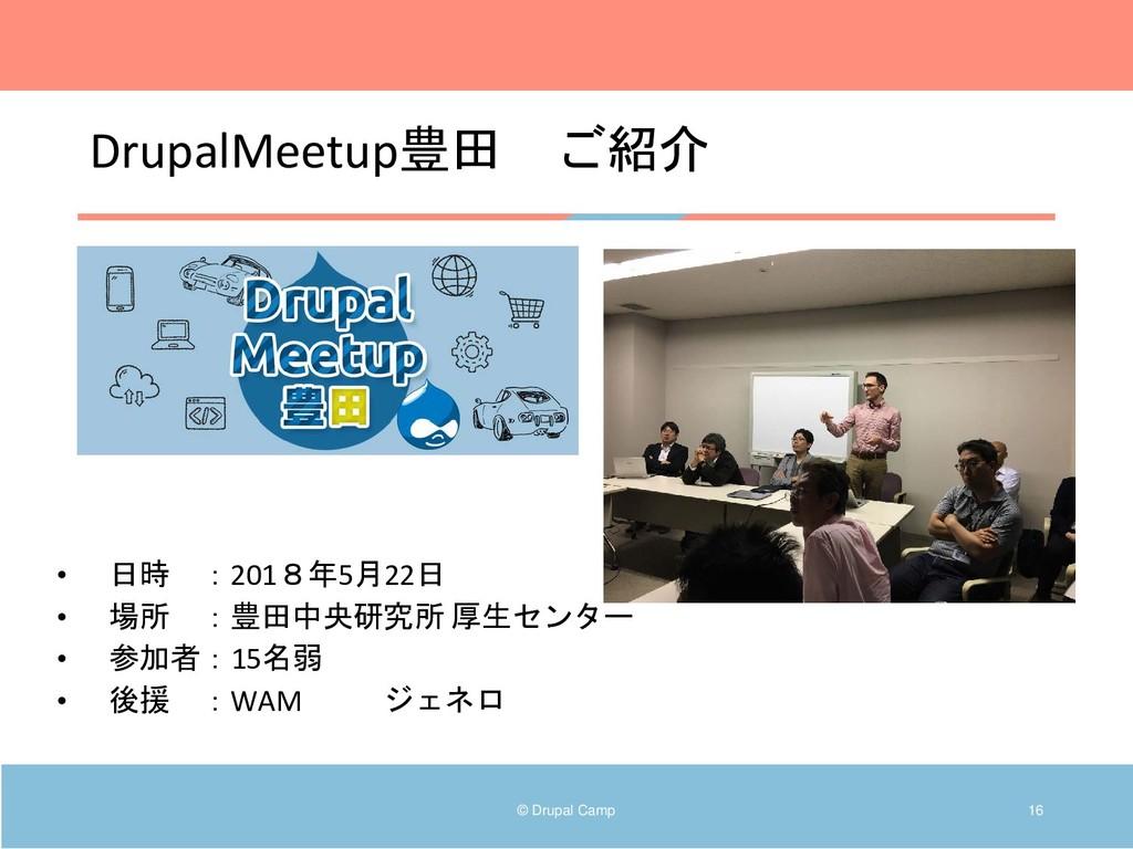 DrupalMeetup豊田 ご紹介 © Drupal Camp 16 • 日時 :2018年...