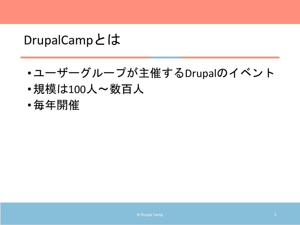 DrupalCampとは •ユーザーグループが主催するDrupalのイベント •規模は100人...