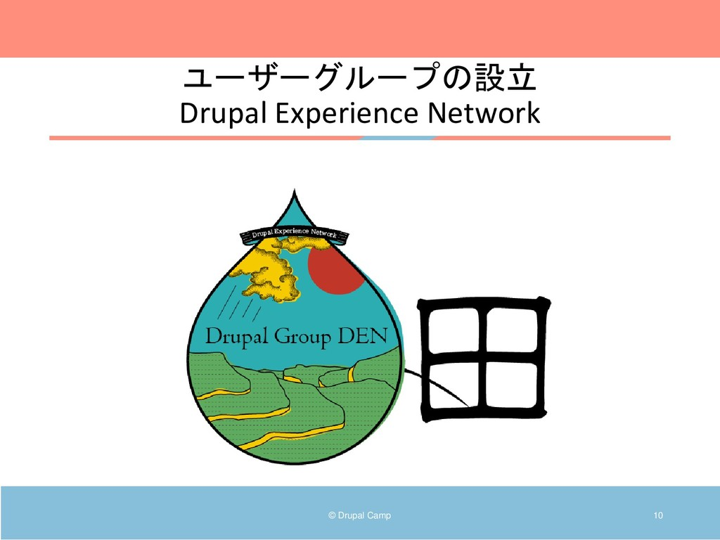 © Drupal Camp 10 ユーザーグループの設立 Drupal Experience ...