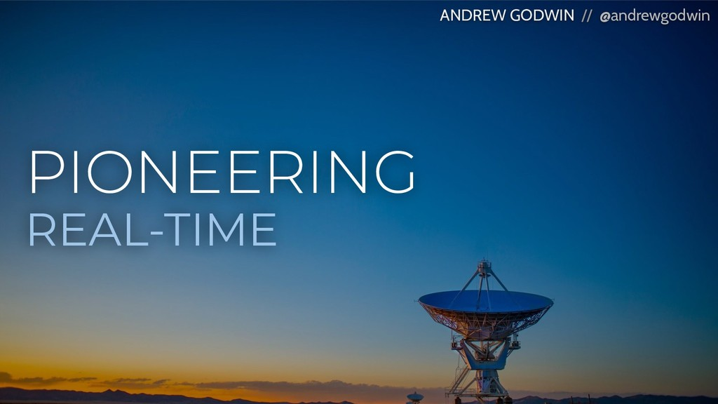 PIONEERING REAL-TIME ANDREW GODWIN // @andrewgo...