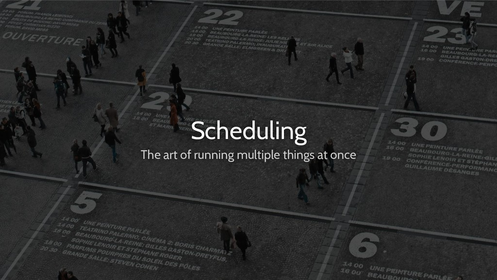 Scheduling The art of running multiple things a...