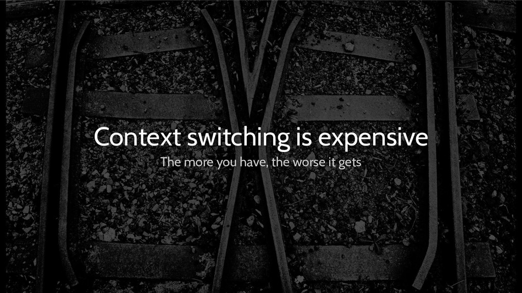 Context switching is expensive The more you hav...