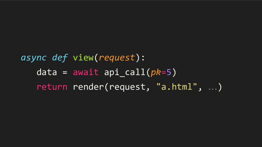 async def view(request): data = await api_call(...