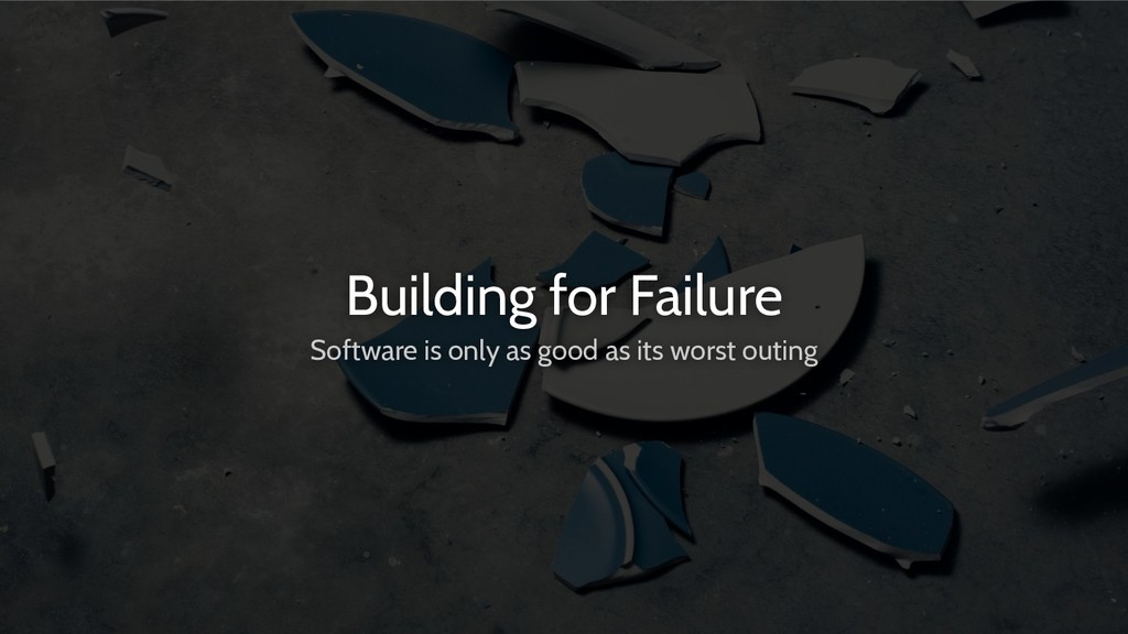 Building for Failure Software is only as good a...